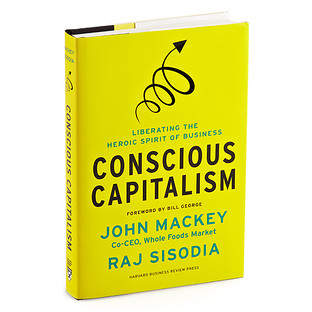Conscious Capitalism Liberating the Heroic Spirit of Business by John Mackey